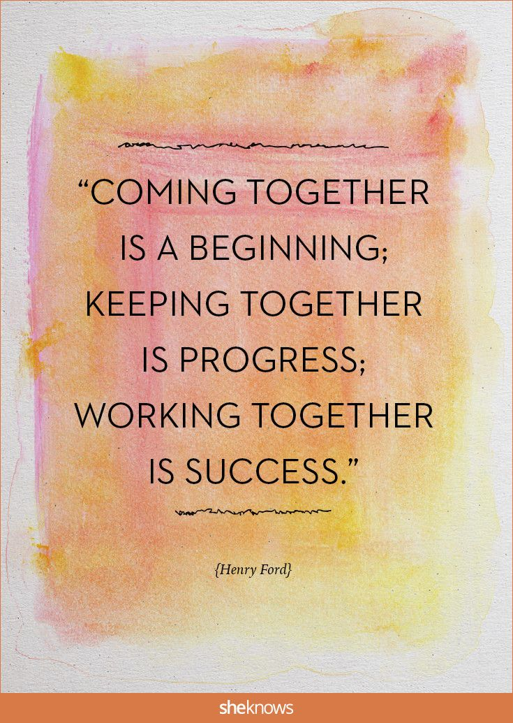 """""""Coming together is a beginning; keeping together is progress; working together is success."""" -Henry Ford 