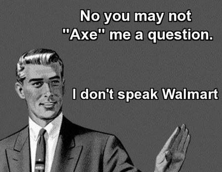 "No you may not ""axe"" me a question. I don't speak walmart.  ecards. humor. so true and so funny."