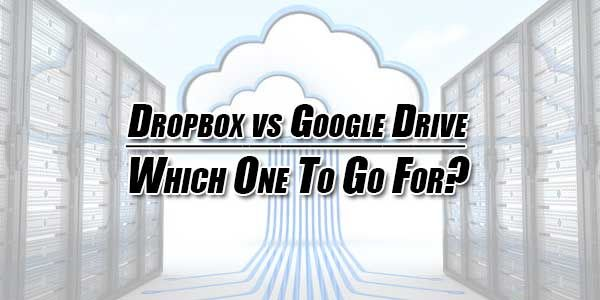 Dropbox vs Google Drive: Which One To Go For? in 2019