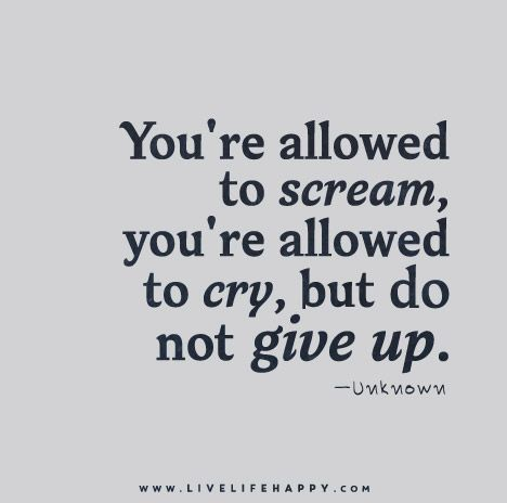 You're allowed to scream, you're allowed to cry, but not give up.