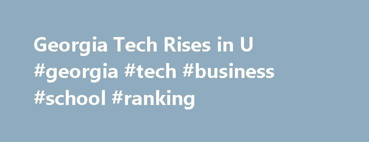 Georgia Tech Rises in U #georgia #tech #business #school #ranking http://alabama.nef2.com/georgia-tech-rises-in-u-georgia-tech-business-school-ranking/  # Wallace H. Coulter Department of Biomedical Engineering at the Georgia Institute of Technology The Georgia Institute of Technology moved up two places from 36 to 34 in the 2017 Best Colleges undergraduate rankings of national universities by U.S. News and World Report. Georgia Tech once again ranked seventh among public universities and…