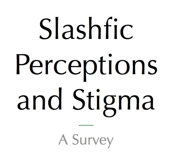 Hello, I'm Brianna Huber, a student at the University of Oregon School of Journalism and Communication. If you read/write slash fiction, I invite you to take a short survey for my thesis research into stigma associated with slash fiction and slash fans' perception of that stigma over time. Participation is voluntary. If you have any questions, comment here, message me, or email me at bhuber@uoregon.edu. Thank you very much.