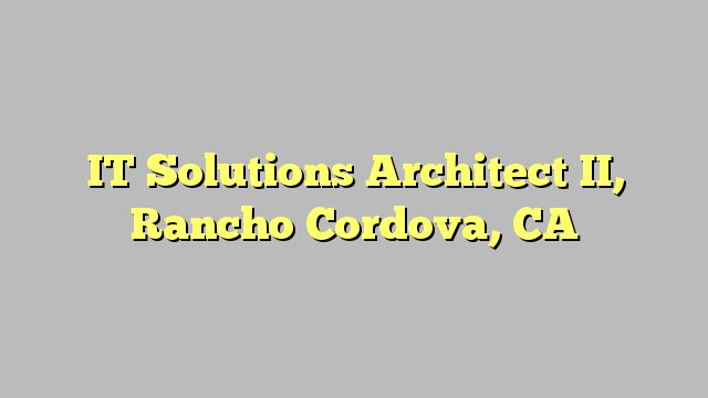 IT Solutions Architect II, Rancho Cordova, CA
