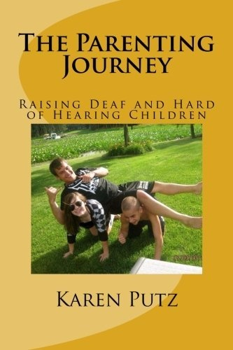 The Parenting Journey, Raising Deaf and Hard of Hearing Children by Karen Putz, The Parenting Journey, Raising Deaf and Hard of Hearing Children