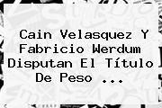 http://tecnoautos.com/wp-content/uploads/imagenes/tendencias/thumbs/cain-velasquez-y-fabricio-werdum-disputan-el-titulo-de-peso.jpg Cain Velasquez. Cain Velasquez y Fabricio Werdum disputan el título de peso ..., Enlaces, Imágenes, Videos y Tweets - http://tecnoautos.com/actualidad/cain-velasquez-cain-velasquez-y-fabricio-werdum-disputan-el-titulo-de-peso/
