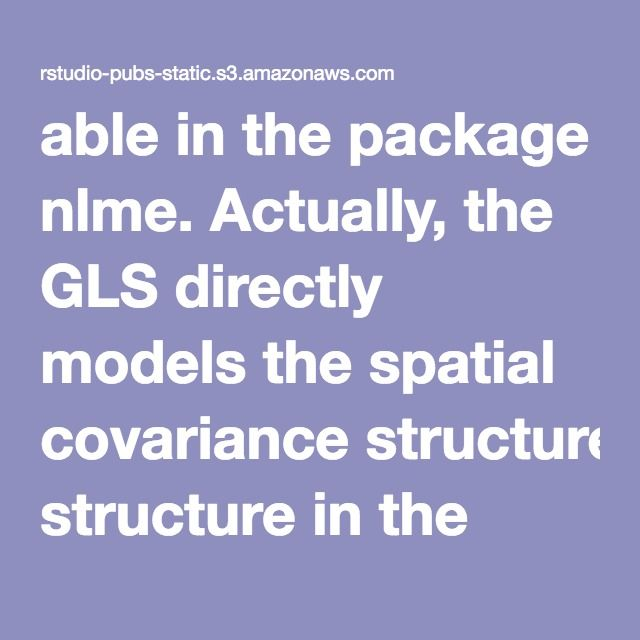 able in the package nlme. Actually, the GLS directly models the spatial covariance structure in the variance-covariance matrix using parametric functions. But first we'll ignore spatial autocorrelation and re-fit the model we had in the introduction, this time using the gls function (instead of lm). The results will be the same, but we will need this model later when doing model comparisons using AIC (i.e. we can't compare the AICs from the model fit using lm with that fit using gls).