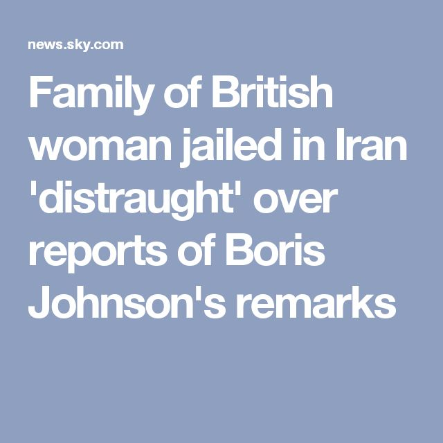 Family of British woman jailed in Iran 'distraught' over reports of Boris Johnson's remarks