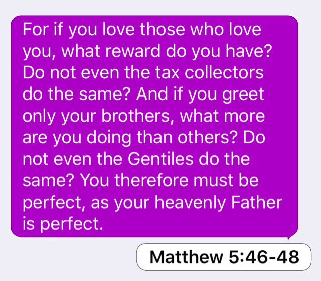 Matthew 5:46-48: For if you love those who love you, what reward do you have? Do not even the tax collectors do the same? And if you greet only your brothers, what more are you doing than others? Do not even the Gentiles do the same? You therefore must be perfect, as your heavenly Father is perfect.