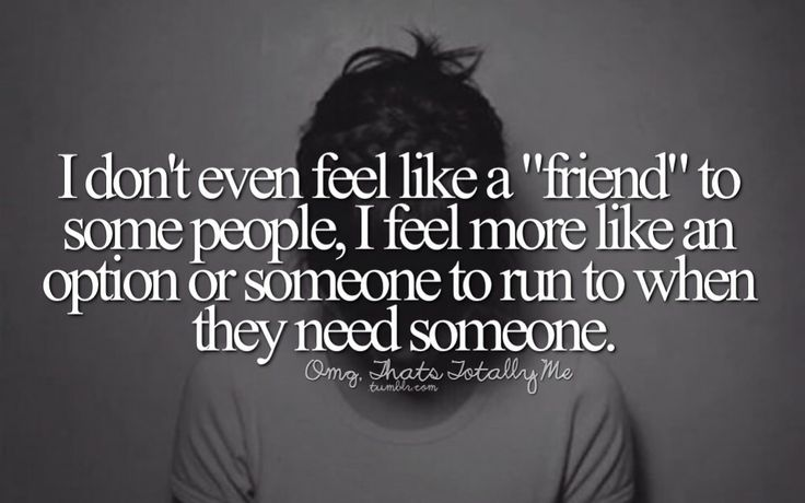 """I don't even feel like a """"friend"""" to some people , I feel more like an option or someone to run to when they need someone."""