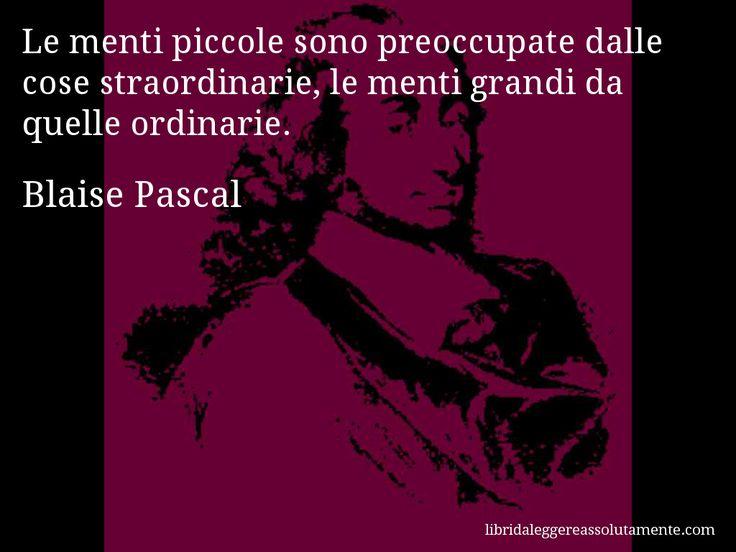 Aforisma di Blaise Pascal : Le menti piccole sono preoccupate dalle cose straordinarie, le menti grandi da quelle ordinarie.
