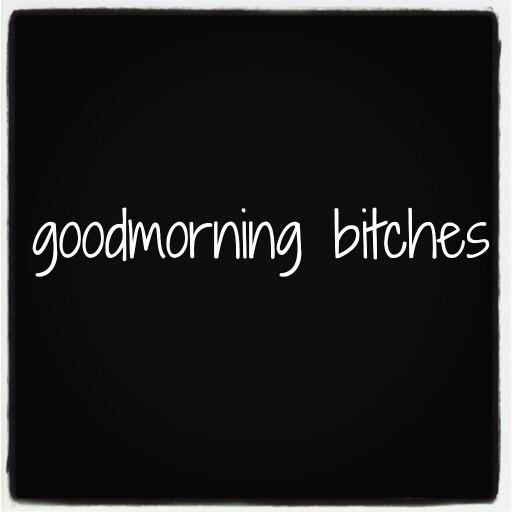 Goodmorning bitches