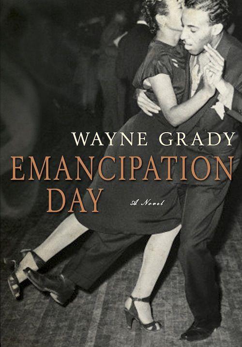 Emancipation Day (2013) Wayne Grady novel http://www.waynegrady.ca publisher: Doubleday Canada