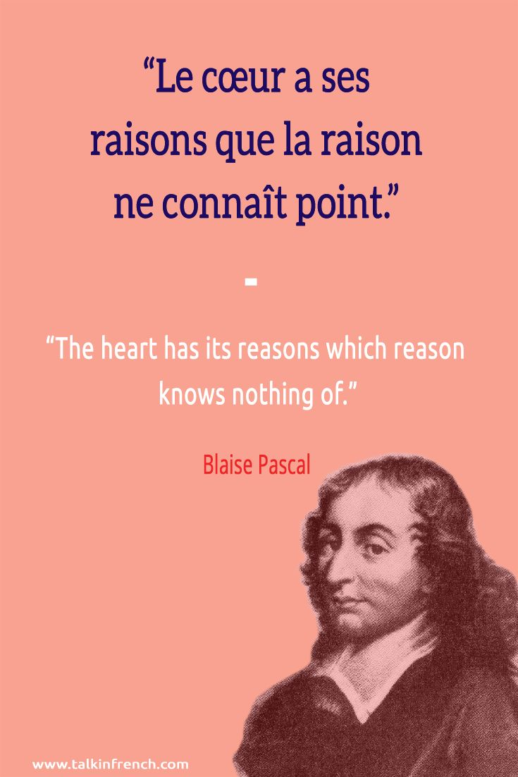 Le cœur a ses raisons que la raison ne connaît point. The heart has its reasons which reason knows nothing of. -Blaise Pascal | Visit www.talkinfrench.com for everything you'd love to learn about French language and culture.