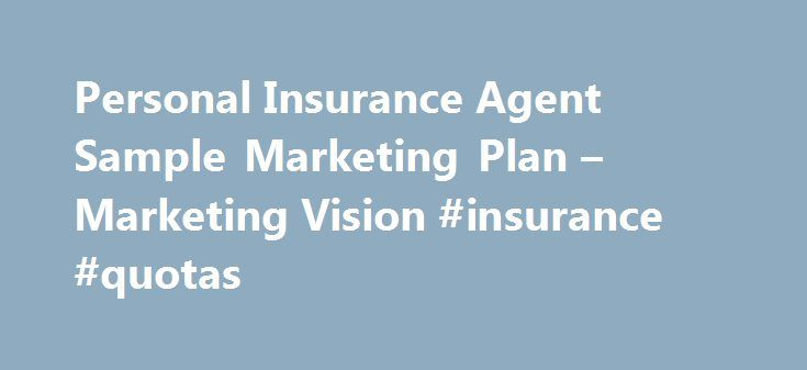 Personal Insurance Agent Sample Marketing Plan – Marketing Vision #insurance #quotas http://free.nef2.com/personal-insurance-agent-sample-marketing-plan-marketing-vision-insurance-quotas/  # Marketing Vision Plynthe Insurance is a new business selling personal insurance to residents of Peristyle Gardens. However, it intends to execute its marketing in a systematic way to be sure that clients get a consistent, high quality experience and that they understand the expertise and knowledge within…