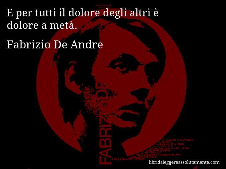 Aforisma di Fabrizio De Andre : E per tutti il dolore degli altri è dolore a metà.