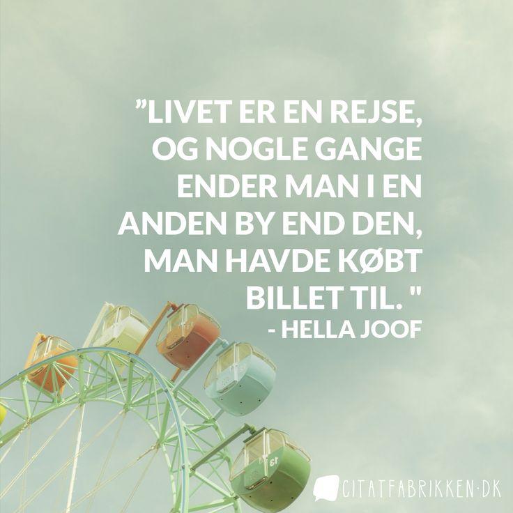 """""""Husk, at livet er en rejse, og nogle gange ender man i en anden by end den, man havde købt billet til. """" - Hella Joof http://citatfabrikken.dk/citat/hella-joof/2183/"""