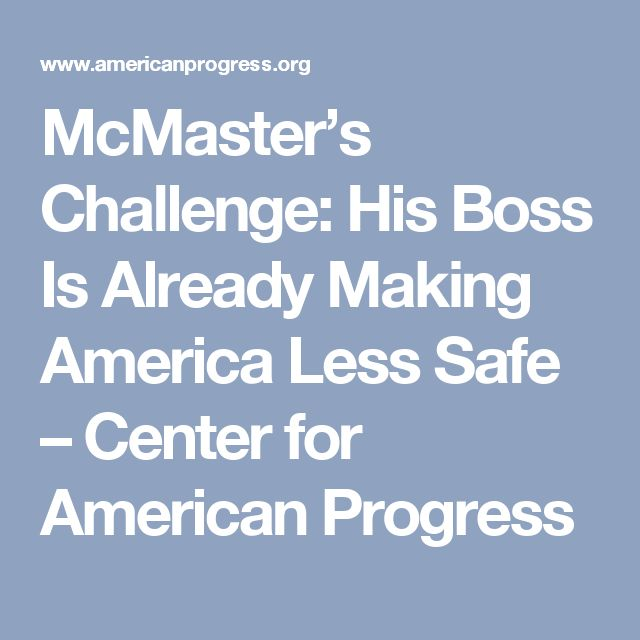 McMaster's Challenge: His Boss Is Already Making America Less Safe – Center for American Progress