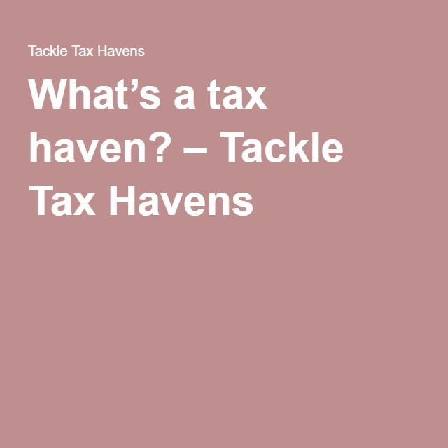 What's a tax haven? – Tackle Tax Havens.  Tax Haven's used by the Rich!