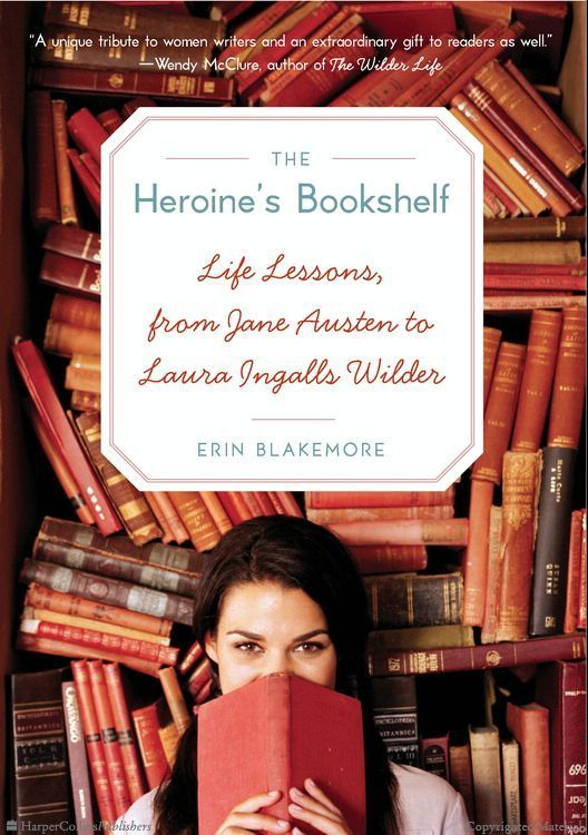 The Heroine's Bookshelf: Life Lessons, from Jane Austen to Laura Ingalls Wilder by Erin Blakemore