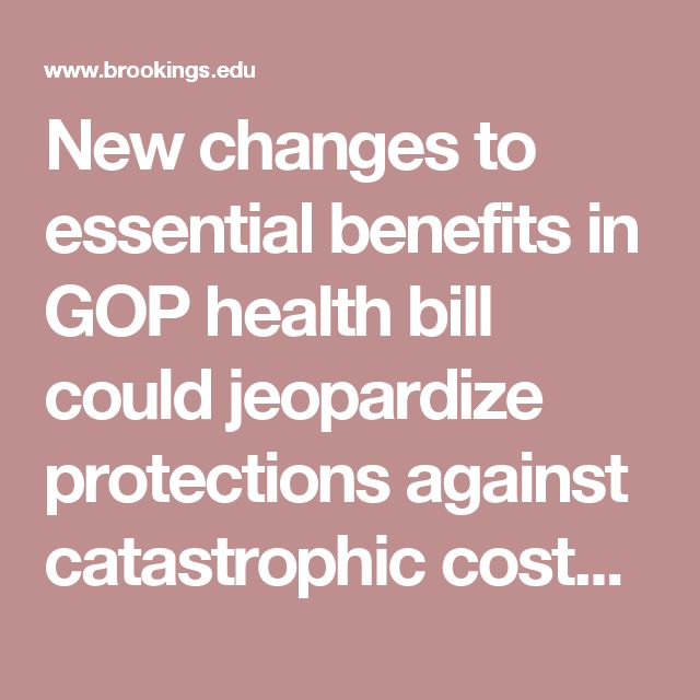 New changes to essential benefits in GOP health bill could jeopardize protections against catastrophic costs, even for people with job-based coverage | Brookings Institution