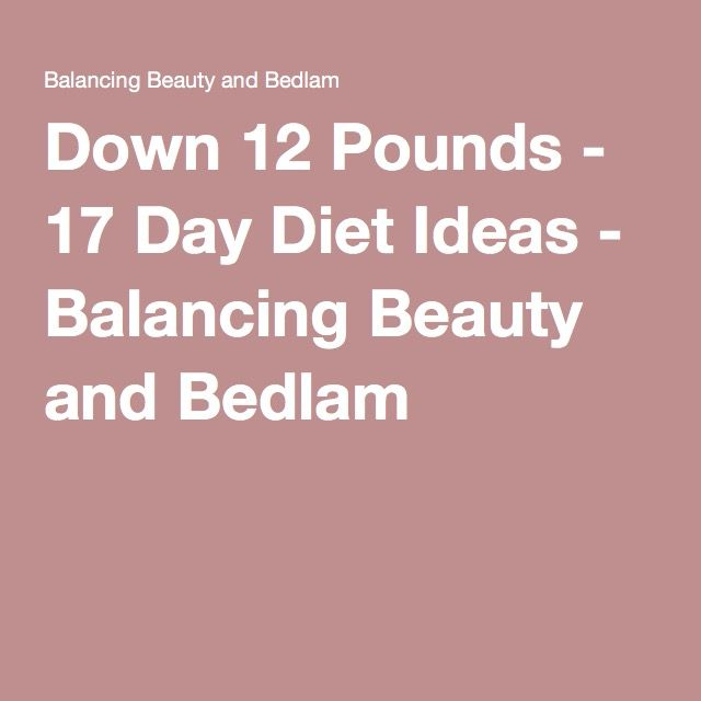 Down 12 Pounds - 17 Day Diet Ideas - Balancing Beauty and Bedlam