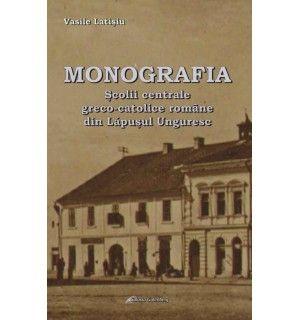 Monografia Şcolii Centrale Greco-Catolice Române din Lăpuşul Unguresc