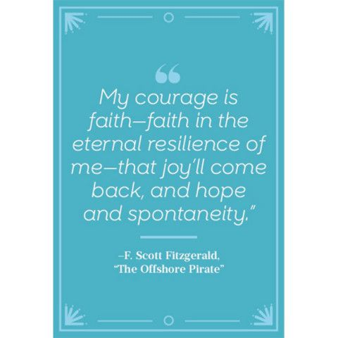 """My courage is faith--faith in the eternal resilience of me--that joy'll come back, and hope and spontaneity."""