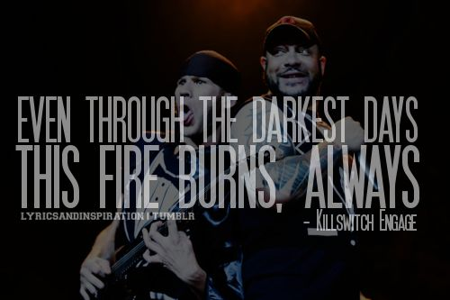 'even through the darkest days this fire burns, always' - Killswitch Engage