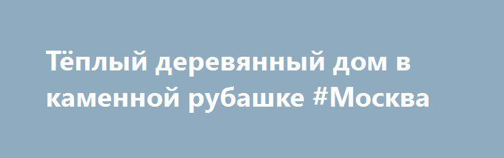 Тёплый деревянный дом в каменной рубашке #Москва http://www.pogruzimvse.ru/doska/?adv_id=296042 ООО Добрыня СТАЙЛ. Качество - наш девиз! Построим Вам энергосберегающий дом или коттедж, применяя экологически чистые материалы. Индивидуальный подход к каждому. Строительство загородных малоэтажных домов, строим дома под ключ, качественно, экологично, красиво!  Звоните прямо сейчас и мы будем рады предложить свои услуги:  - Эскизное проектирование загородного дома, включающее в себя (планы…