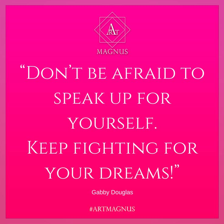 """Don't be afraid to speak up for yourself.  Keep fighting for your dreams!"""