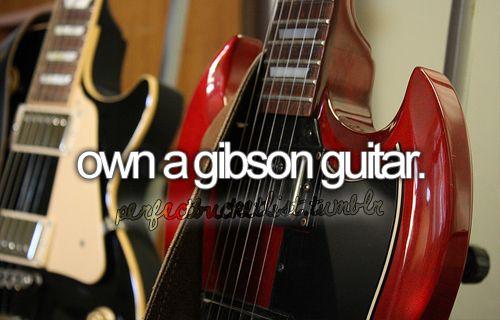 Own a Gibson guitar.