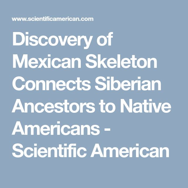 Discovery of Mexican Skeleton Connects Siberian Ancestors to Native Americans - Scientific American