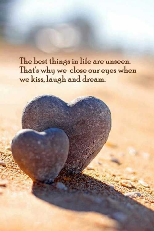 The best things in life are unseen. That's why we close our eyes when we kiss, laugh and dream