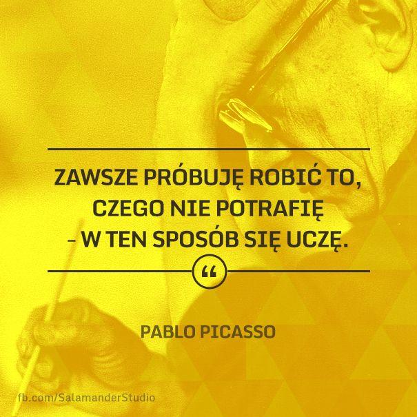 """""""Zawsze próbuję robić to, czego nie potrafię - w ten sposób się uczę"""" Pablo Picasso"""