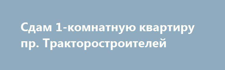 Сдам 1-комнатную квартиру  пр. Тракторостроителей http://brandar.net/ru/a/ad/sdam-1-komnatnuiu-kvartiru-pr-traktorostroitelei/  Сдам 1-комнатную квартиру 2/9 пр. Тракторостроителей 34/17/8 капремонт, бронированная дверь, МПО, санузел современная плитка и отличная сантехника, большая кухня-8м2, новая мебель и бытовая техника(телевизор, холодильник, стиральная машина автомат), интернет и кабельное телевидение. Желательно семейной паре без вредных привычек и животных. Квартира свободна. Показ в…