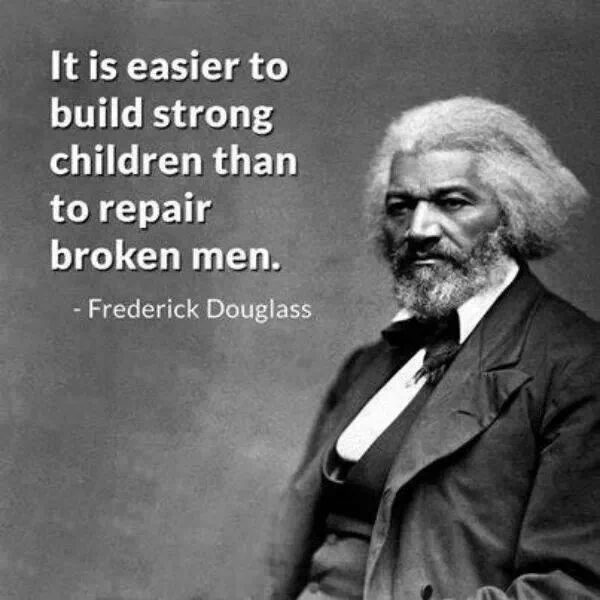 Do you agree with Frederick Douglass that it's easier to build strong children that repair broken men?
