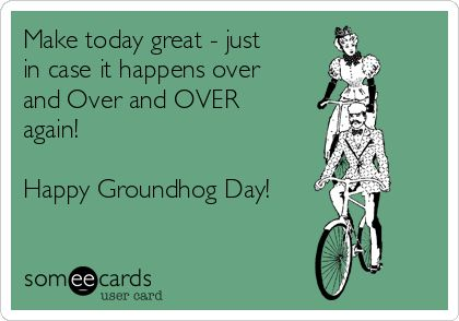 Free, Groundhog Day Ecard: Make today great - just in case it happens over and Over and OVER again!   Happy Groundhog Day!