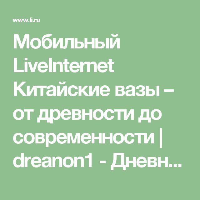 Мобильный LiveInternet Китайские вазы – от древности до современности | dreanon1 - Дневник dreanon1 |