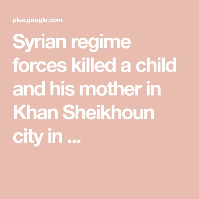Syrian regime forces killed a child and his mother in Khan Sheikhoun city in ...