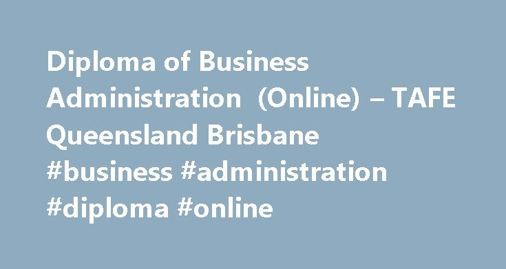 Diploma of Business Administration (Online) – TAFE Queensland Brisbane #business #administration #diploma #online http://sweden.remmont.com/diploma-of-business-administration-online-tafe-queensland-brisbane-business-administration-diploma-online/  # Diploma of Business Administration – Online Entry requirements This qualification has no formal entry criteria, however the preferred pathways for candidates considering this qualification include: If you re under 17 years of age, special…