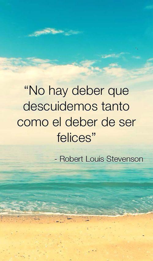 """""""No hay deber que descuidemos tanto como el deber de ser felices"""". Robert Louis…"""