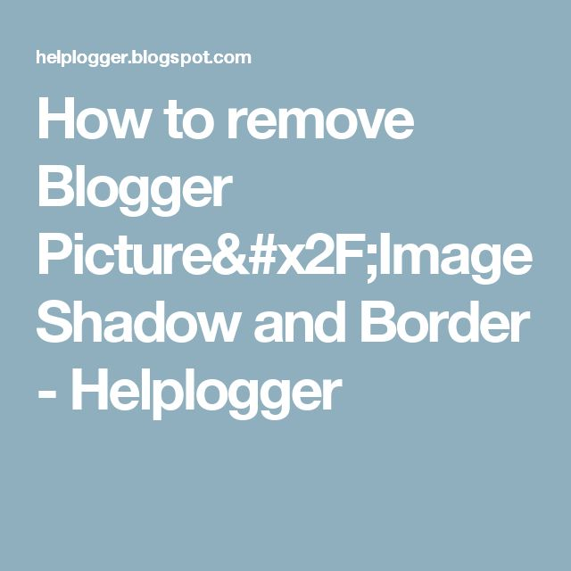 How to remove Blogger Picture/Image Shadow and Border - Helplogger