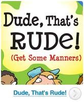 Dude, That's Rude!: This great contemporary manual on behavior provides kids with the hows and whys of being good in a modern context. This not only makes it easy for kids to connect with classic lessons about table manners and saying 'excuse me,' but also deals with modern issues that older texts couldn't have foreseen, such as cell phone manners, and online etiquette.