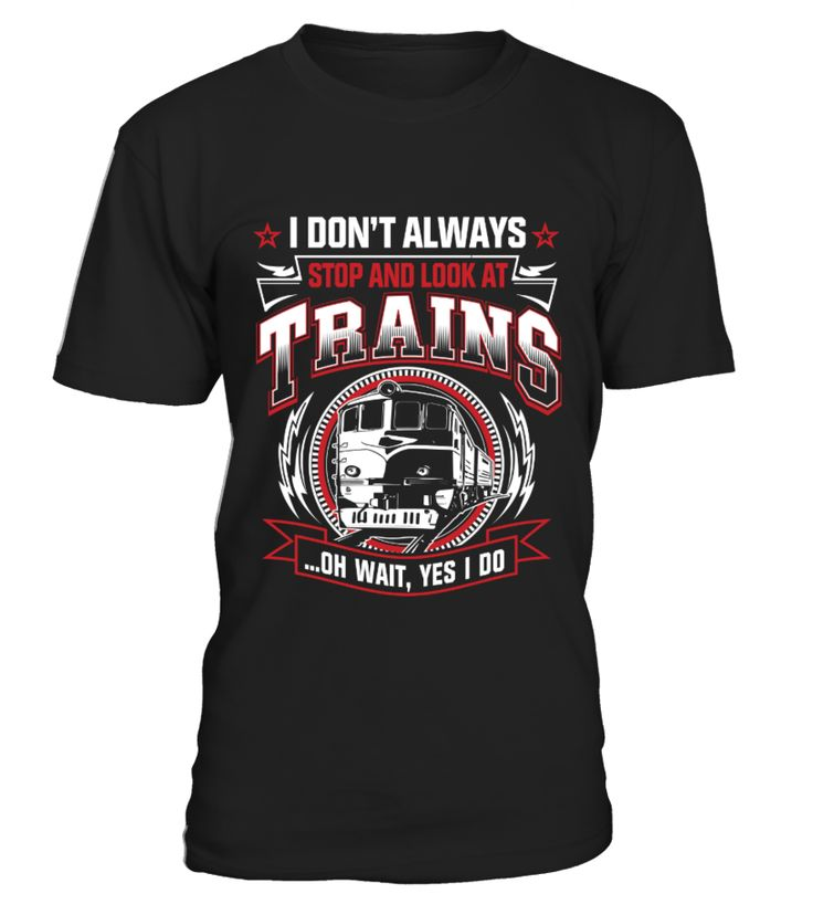 I Don't Always Stop And Look At Trains T shirt  => Check out this shirt by clicking the image, have fun :) Please tag, repin & share with your friends who would love it. #hoodie #ideas #image #photo #shirt #tshirt #sweatshirt #tee #gift #perfectgift #birthday #Christmas