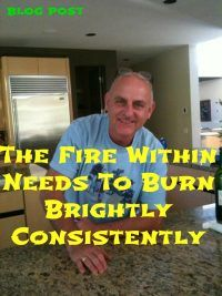 The fire within needs to burn brightly consistently