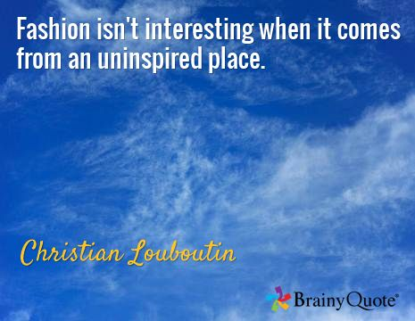 Fashion isn't interesting when it comes from an uninspired place. / Christian Louboutin