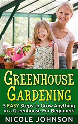 Greenhouse Gardening: 5 EASY Steps to Grow ANYTHING in a Greenhouse For Beginners: (Greenhouse Gardening, Greenhouse, Gardening, Garden, Vegetable Garden) by Nicole Johnson