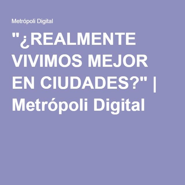 """¿REALMENTE VIVIMOS MEJOR EN CIUDADES?"" | Metrópoli Digital"