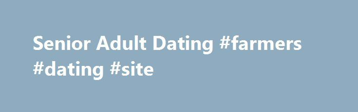 Senior Adult Dating #farmers #dating #site http://dating.remmont.com/senior-adult-dating-farmers-dating-site/  #mature personals # Welcome to Senior Adult Dating Meet Local Singles Senior Adult Dating – sex gets better with time and practice! There is nothing better than having sex with someone that is mature and knows what they are doing. … Continue reading →