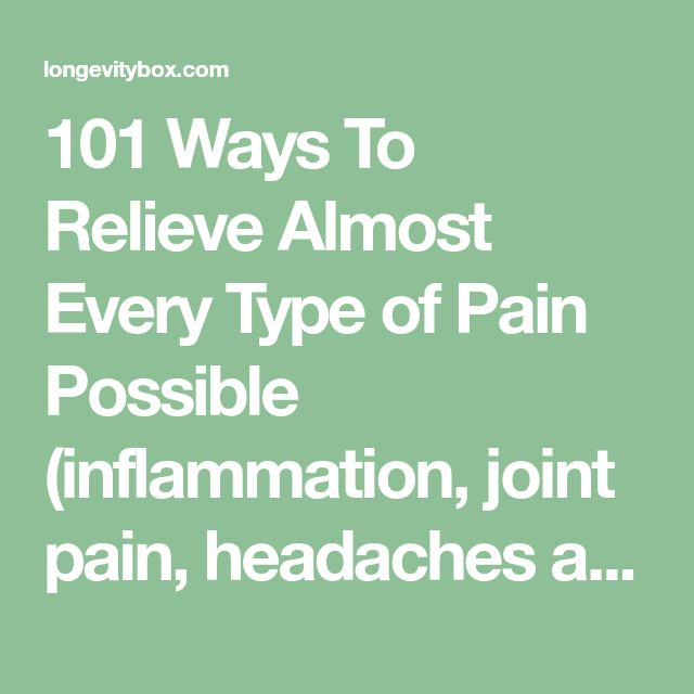 101 Ways To Relieve Almost Every Type of Pain Possible (inflammation, joint pain, headaches and more)